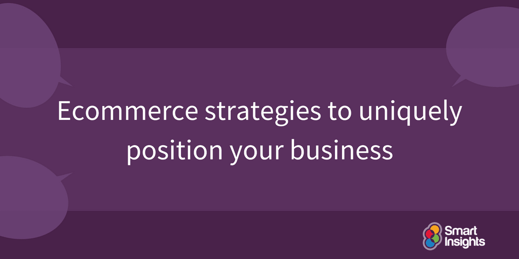 smartinsights.com - Expert commentator - Ecommerce strategies to uniquely position your business